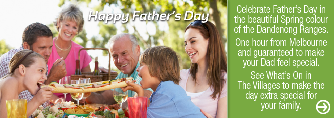 Celebrate Father's Day in the beautiful Spring colour of the Dandenong Ranges. One hour from Melbourne and guarenteed to make your Dad feel special. See what's on in the Villages to make this Fathers Day extra special for your family.