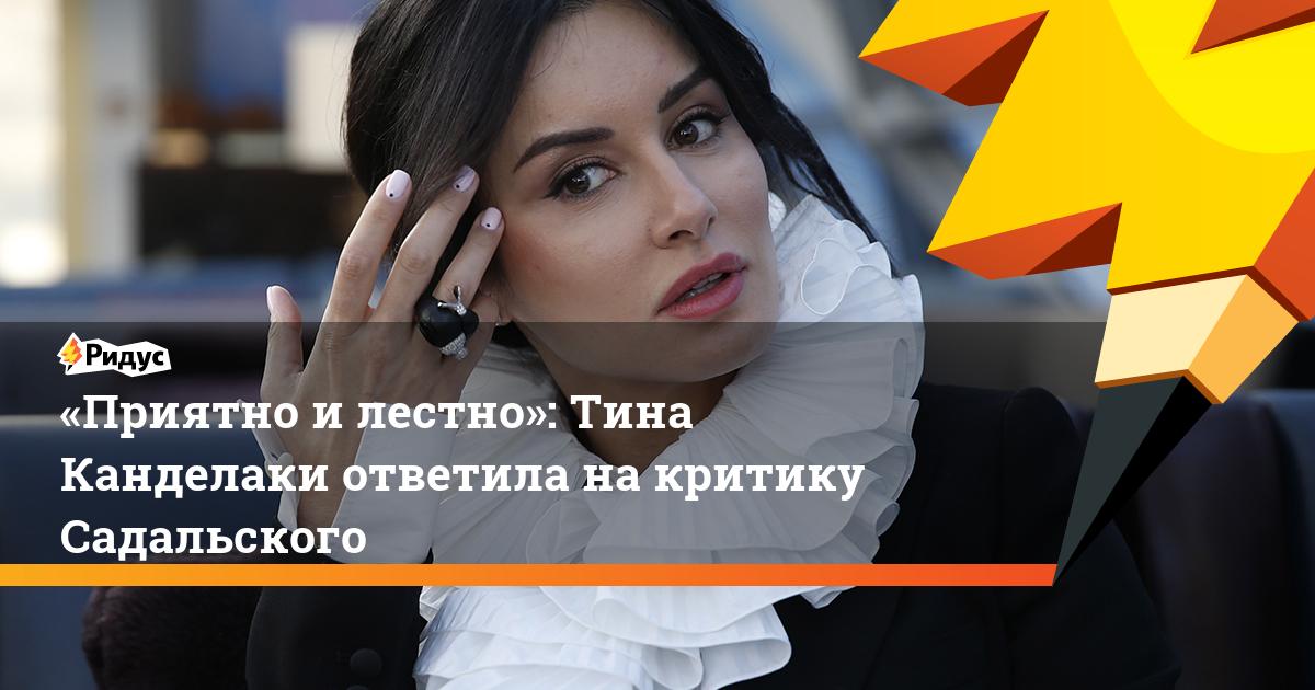«Приятно илестно»: Тина Канделаки ответила накритику Садальского