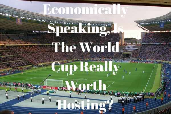 is the world cup really worth hosting?