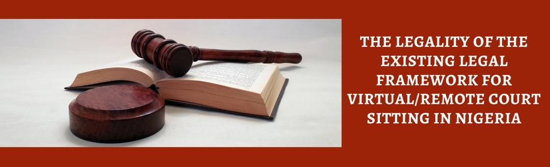 THE LEGALITY OF THE EXISTING LEGAL FRAMEWORK FOR VIRTUAL/REMOTE COURT SITTING IN NIGERIA