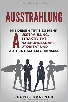 Ausstrahlung: Mit diesen Tipps zu mehr Ausstrahlung,Attraktivität,Anziehungskraft,Autorität und authentischem Charisma - 1