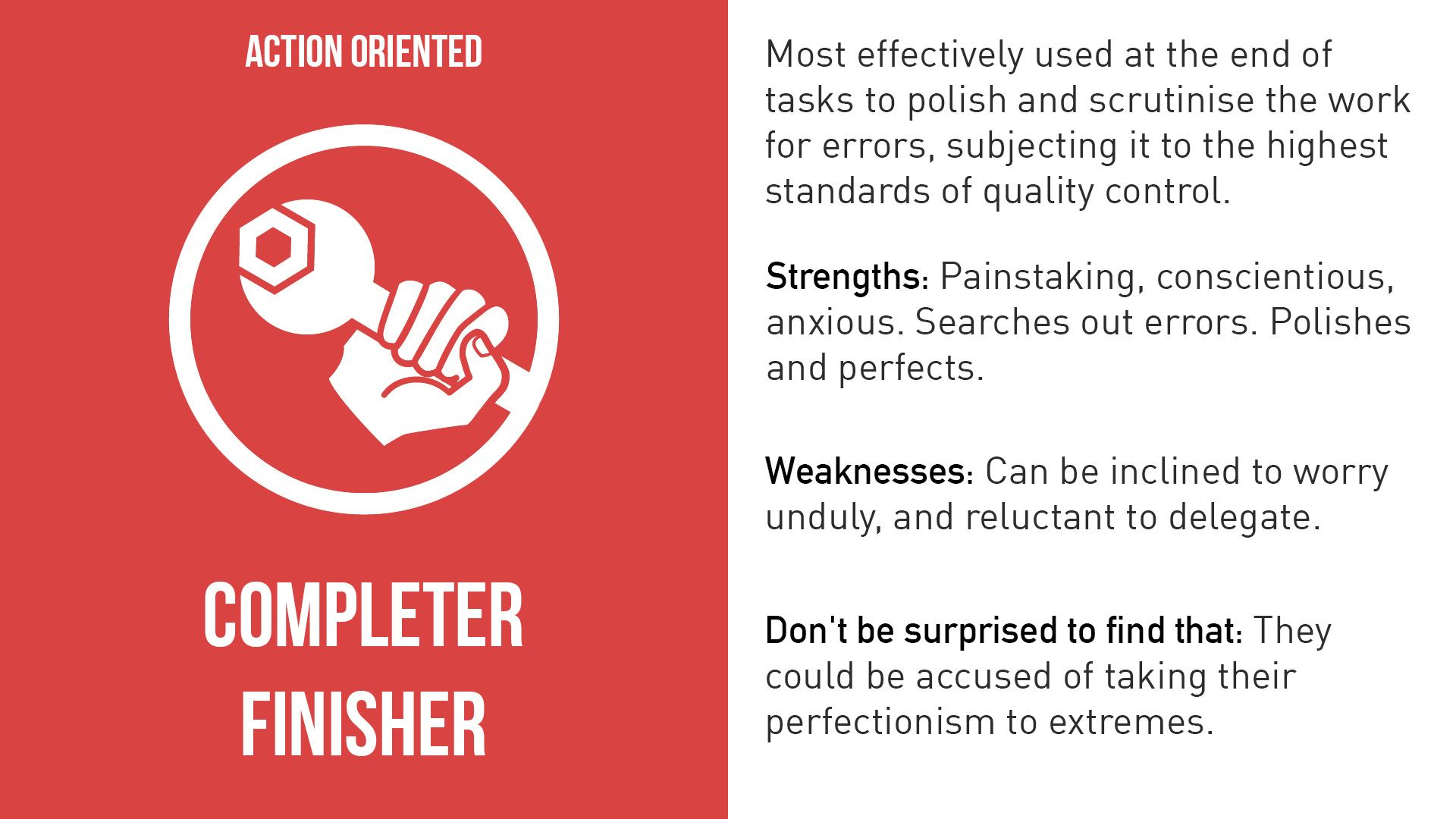 Completer-Finishers are the people who see that projects are completed thoroughly. They ensure there have been no errors or omissions and they pay attention to the smallest of details. They are very concerned with deadlines and will push the team to make sure the job is completed on time. They are described as perfectionists who are orderly, conscientious and anxious. However, a Completer-Finisher may worry unnecessarily and may find it hard to delegate.