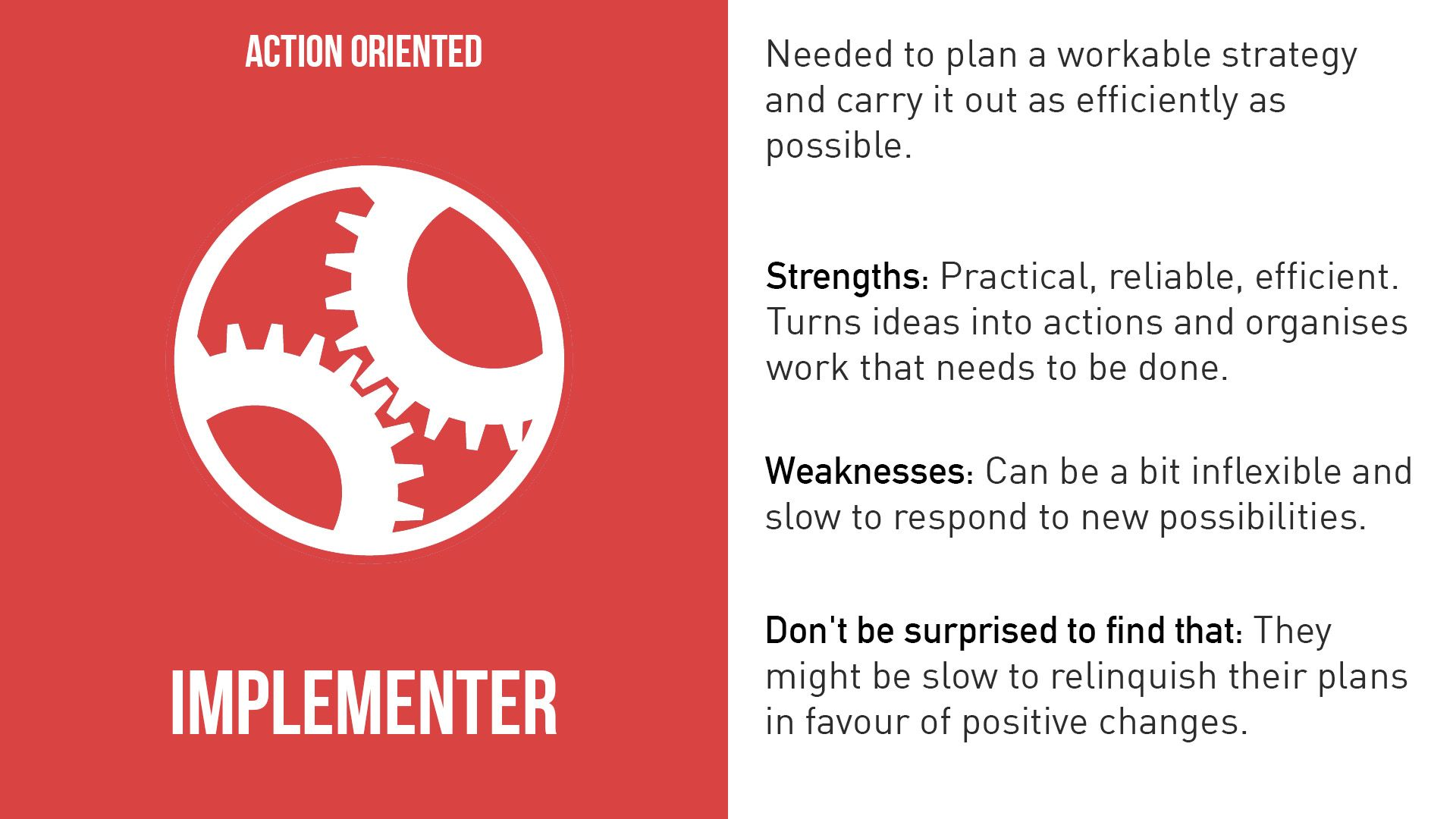 Implementers are the people who get things done. They turn the team's ideas and concepts into practical actions and plans. They are typically conservative, disciplined people who work systematically and efficiently and are very well organized. These are the people who you can count on to get the job done. On the downside, Implementers may be inflexible and can be somewhat resistant to change.
