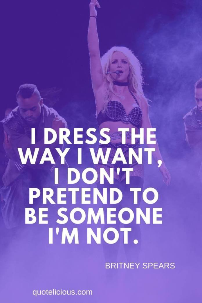 Britney Spears Quotes and Sayings I dress the way I want, I dont pretend to be someone Im not. ~Britney Spears