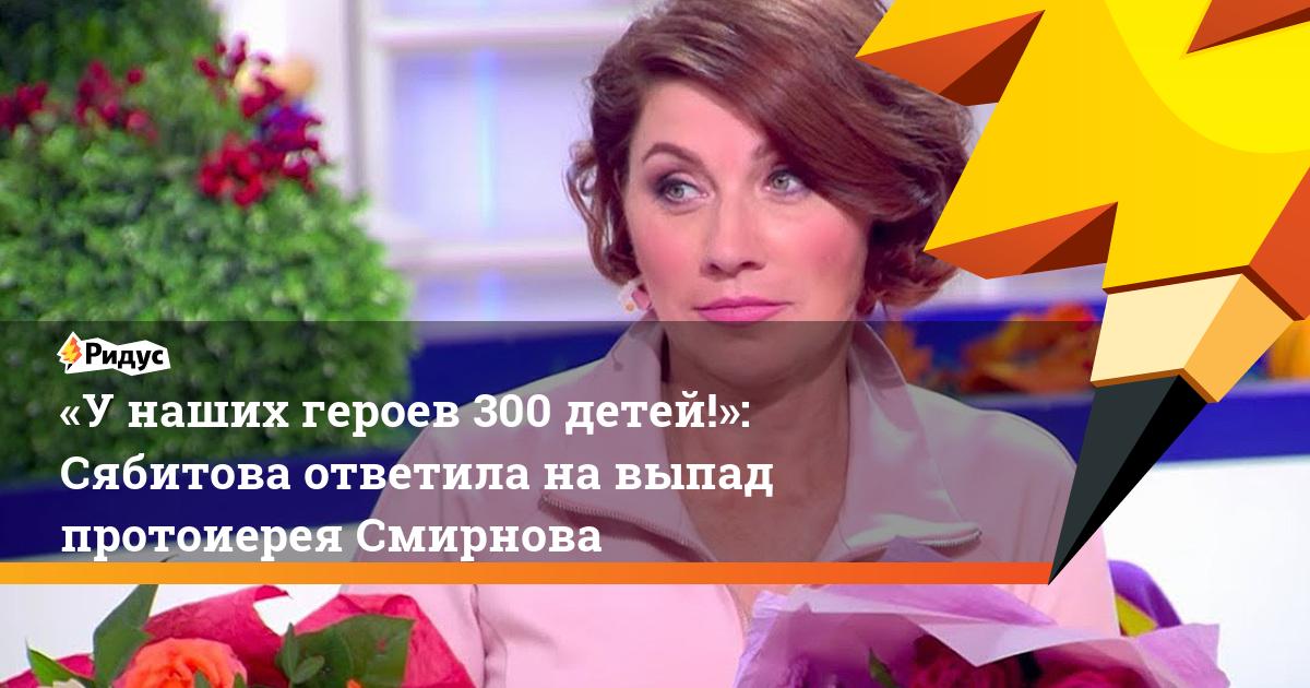 «У наших героев 300 детей!»: Сябитова ответила на выпад протоиерея Смирнова