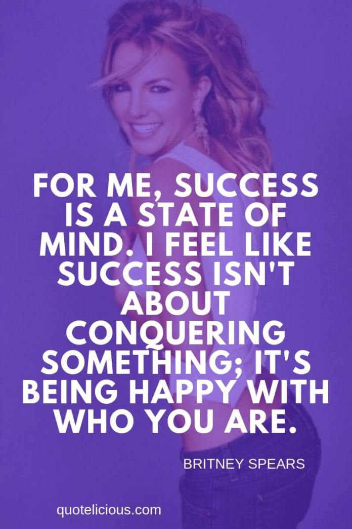 Britney Spears Quotes and Sayings For me, success is a state of mind. I feel like success isnt about conquering something; its being happy with who you are.