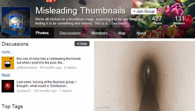 "Misleading Thumbnails + Join Group 427 131 We've all clicked on a thumbnail image, expecting it to be one thing and finding it to be something else entirely. This is a... See more Photos Discussions Members Map About Discussions ? Hide nuns... this one of mine has a misleading thumbnail, but when i post it to the pool, the.. getthebubbles 99 months ago 0 replies Neat Last week, looking at the Illusions group, I Othought-what would a ""Disillusion... GustavoG 102 months ago 7 replies Top Tags 4/ Aliterr text website"