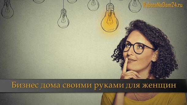 Бизнес идеи с нуля для женщин в домашних условиях