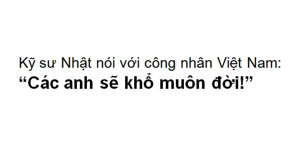 Một kỹ sư Nhật khi về nước đã không ngại ngần nói với người công nhân VN: Người Việt các anh...