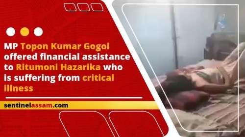 MP Topon Kumar Gogoi offered financial assistance to Ritumoni Hazarika