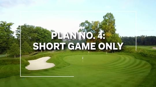 Plan No. 4: Short Game Only