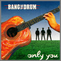 Only You by Bang The Drum