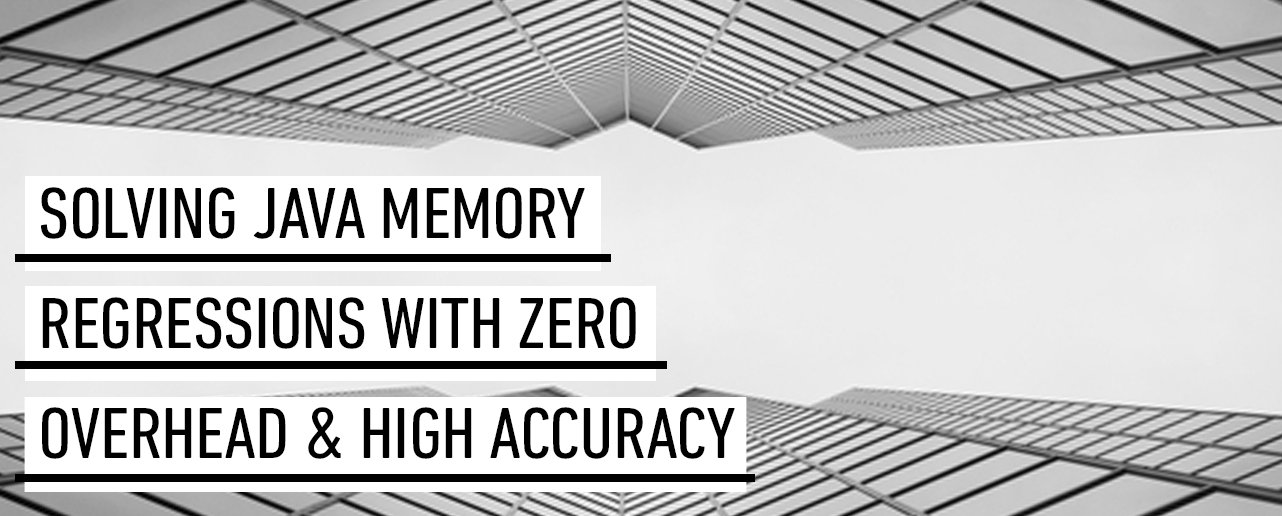 SF JavaMemory 2 vdaek0 Solving Java Memory Regressions with Zero Overhead and High Accuracy