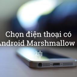 Chọn điện thoại có Android Marshmallow