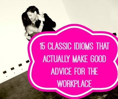 15 Idioms that are Actually Good Advice for the Workplace