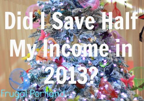Did I Save Half my Income in 2013? Frugal Portland