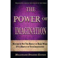 The Power of Imagination: Success Is Not The Result of Hard Work, It's A Result of Your Imagination