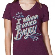 I Wanna Be Loved Bayou Womens Tee