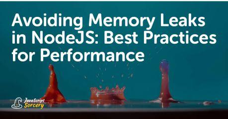 Avoiding Memory Leaks in NodeJS: Best Practices for Performance
