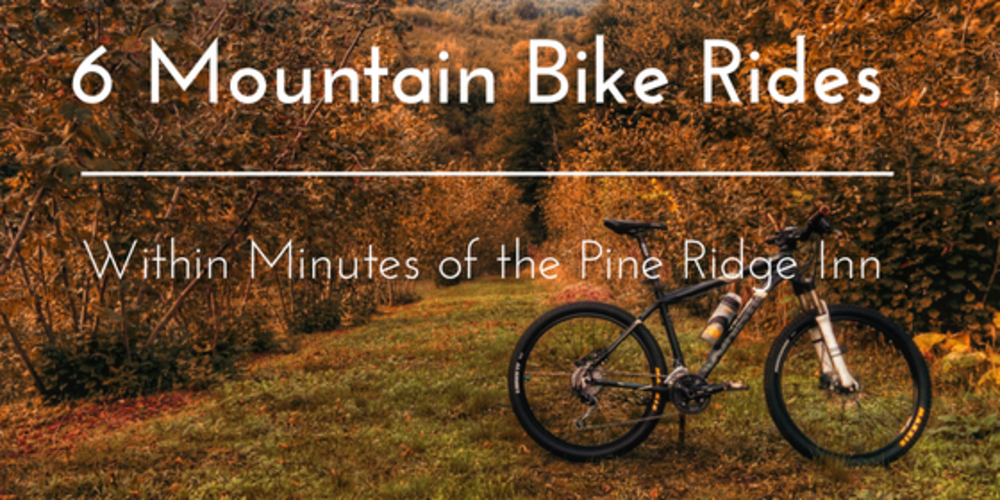 6 Mountain Bike Rides Within Minutes of the Pine Ridge Inn