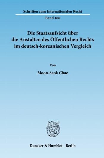 Cover: Die Staatsaufsicht über die Anstalten des Öffentlichen Rechts im deutsch-koreanischen Vergleich