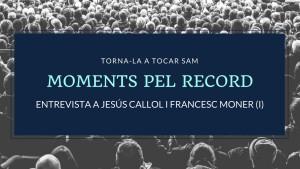 Moments pel Record - Jesús Callol i Francesc Moner (I)