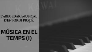 L'abecedari musical d'en Jordi Piqué- Música en el temps (I)