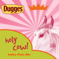 Dugges Holy Cow!