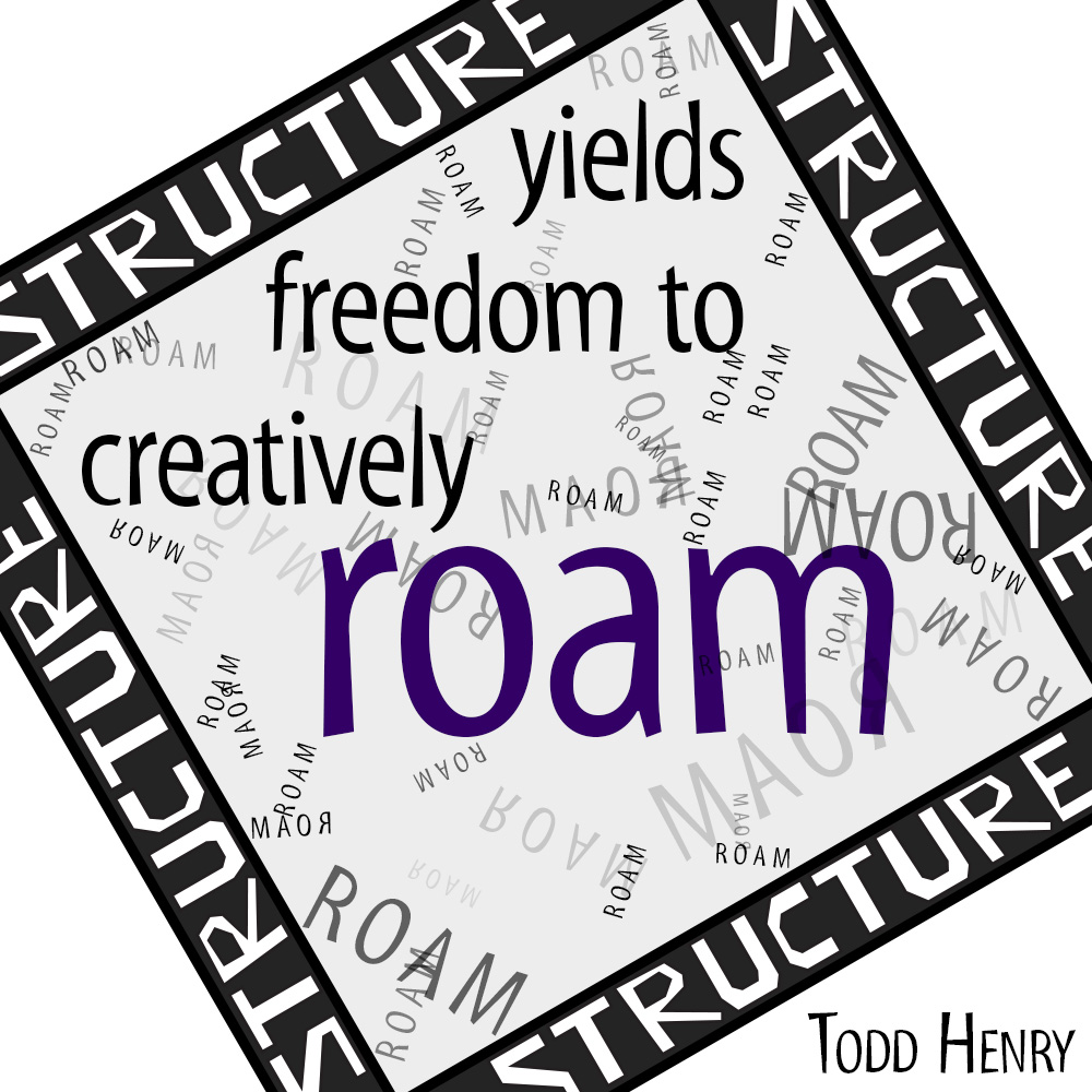 """Structure yields freedom to creatively roam."" -Todd Henry"