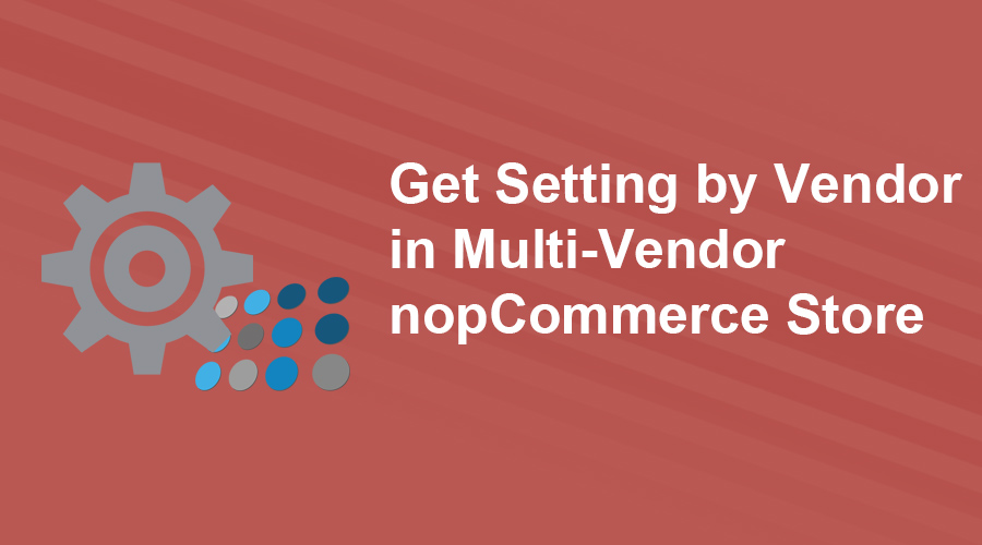 Get Settings by Vendor in Multi-Vendor nopCommerce Store
