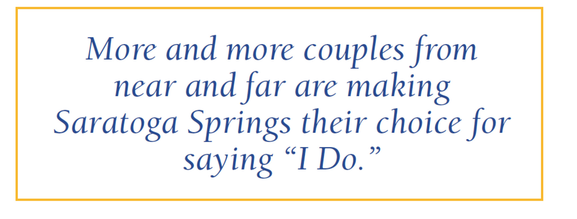 "More and more couples from near and far are making Saratoga Springs their choice for saying ""I Do."""