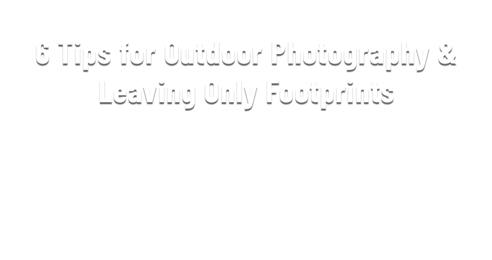6 Tips for Outdoor Photography & Leaving Only Footprints