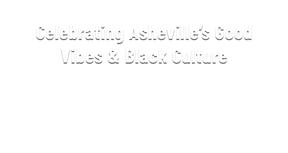 Celebrating Asheville's Good Vibes & Black Culture