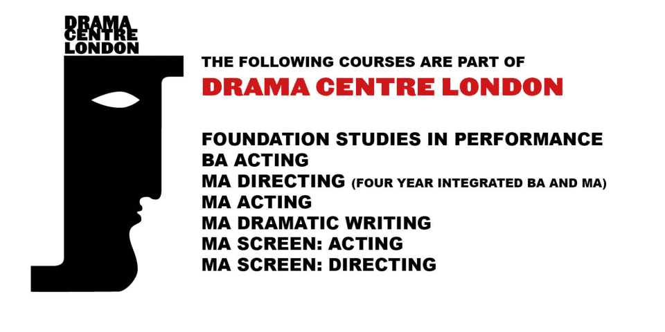 The following courses are part of Drama Centre London: Foundation Studies in Performance, BA Acting, MA Acting, BA Directing, MA Directing, MA Dramatic Writing, MA Screen: Acting, MA Screen: Directing.