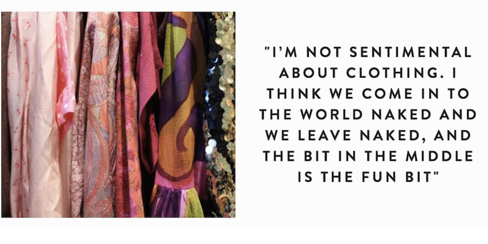 Image of garments and quote saying 'I'm not sentimental about clothing. I think we come in to the world naked and we leave naked, and the bit in the middle is the fun bit.'