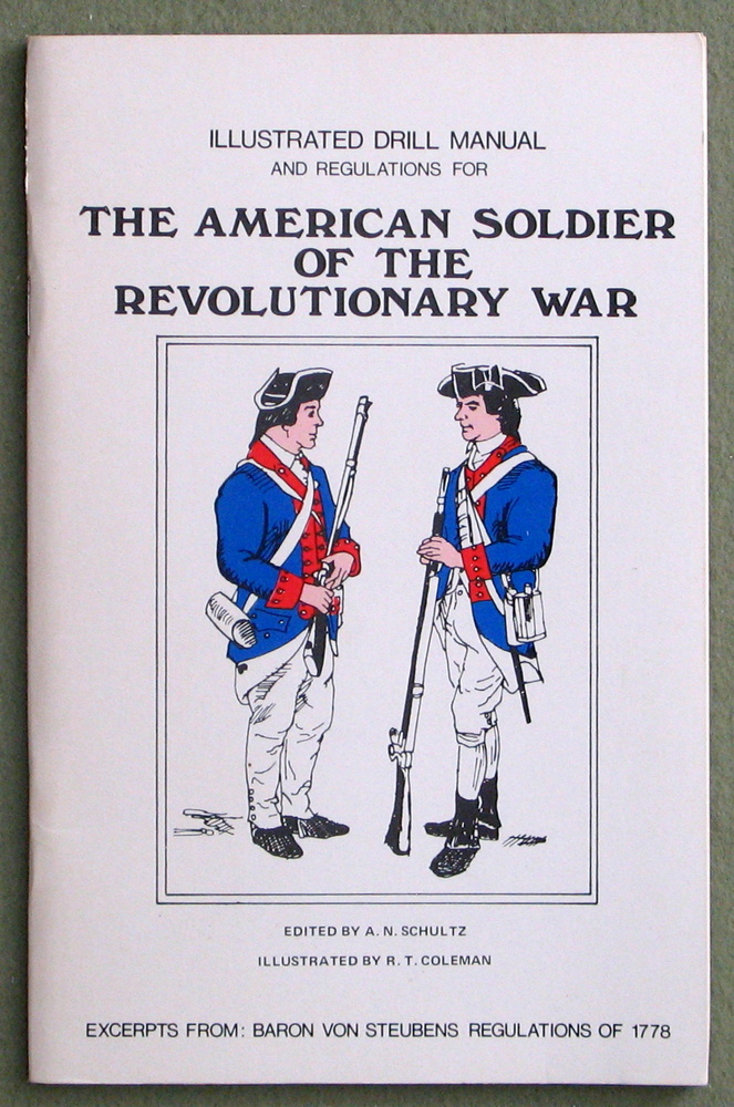 Illustrated drill manual and regulations for the American soldier of the Revolutionary War: Excerpts from: Baron von Steubens Regulations of 1778