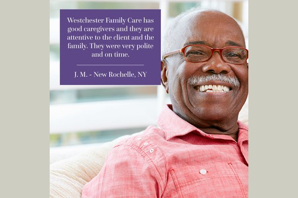 """Testimonial: """"Westchester Family Care has good caregivers and they are attentive to the client and the family. They were very polite and on time."""""""