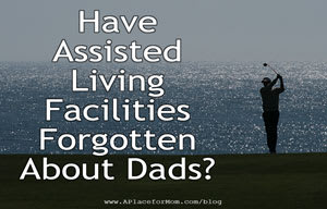 Have Assisted Living Facilities Forgotten About Dads?