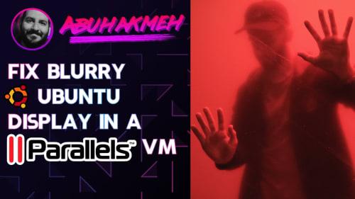Fix Blurry Ubuntu Display In A Parallels Virtual Machine