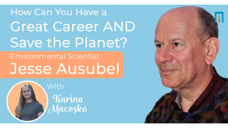 How can you have a great career AND save the planet? Earth scientist Jesse Ausubel talks with Karina