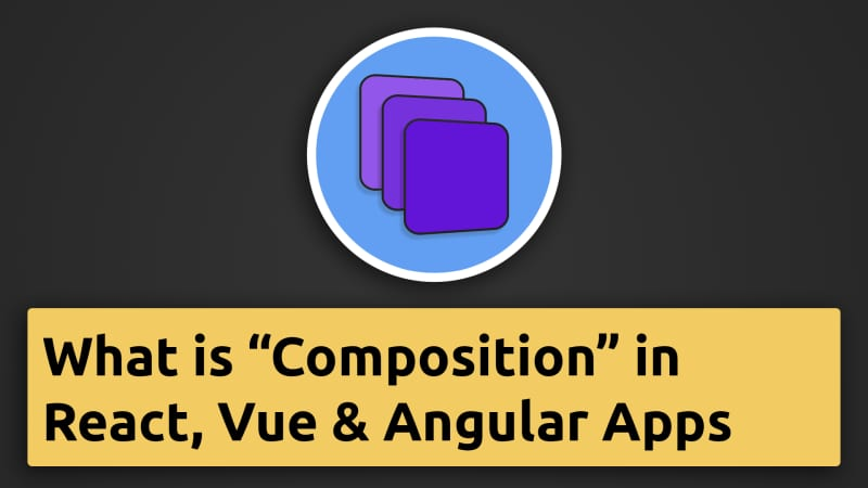 What is Composition in React.js, Angular or Vue Apps?