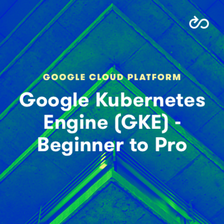 Google Kubernetes Engine (GKE): Beginner to Pro