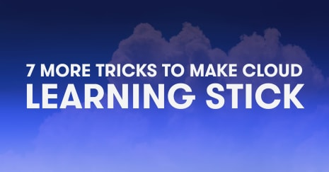 7 more tricks to make cloud learning stick