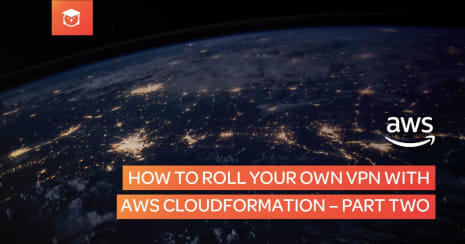 How to Roll Your Own VPN with AWS CloudFormation - Part Two