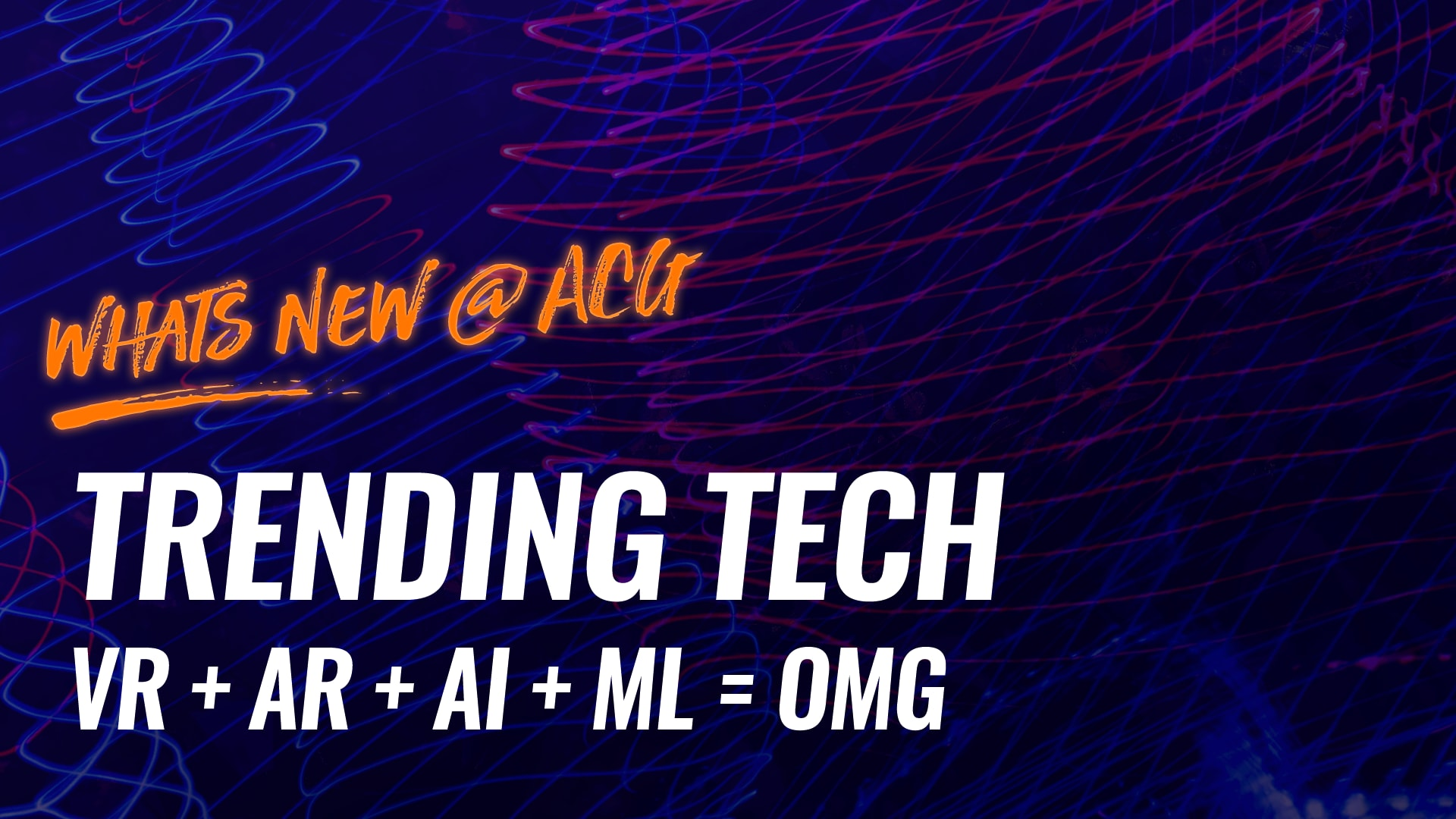 Whats new @acg - Trending Tech VR + AR + AI + ML = OMG