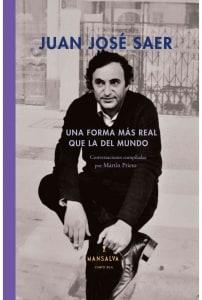 Una forma más real que la del mundo. Conversaciones con Juan José Saer.