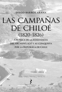 LAS CAMPAÑAS DE CHILOÉ (1820-1826) Crónica de la resistencia del archipiélago y su conquista por la República de Chile