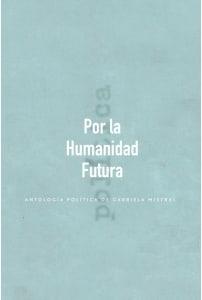POR LA HUMANIDAD FUTURA. ANTOLOGIA POLITICA DE GABRIELA MISTRAL