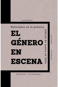 El Género En Escena. Relaciones En La Práctica Laboral De Teatro En Chile