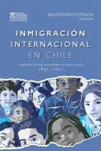 INMIGRACIÓN INTERNACIONAL EN CHILE Perspectivas Económico-sociales, 1850 - 2017
